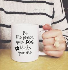 Be the Person your Dog thinks You Are Coffee Mug Cup by Mugsleys