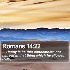 Romans 14:22 ... Happy is he that condemneth not himself in that thing which he alloweth. (KJV)  #Prince #Mediator #Deliverer #Meditation #God #DailyBible #WordOfLife http://www.bible-sms.com/