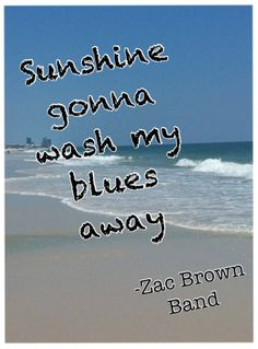 "Country Music Quotes: ""Sunshine gonna wash my blues away"" Zac Brown Band Love Song Lyrics Quotes, Country Love Song Lyrics, Country Music Quotes, Country Songs, Country Summer Quotes, Happy Song Lyrics, Country Life, Zac Brown Band, Beach Songs"