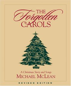 The Forgotten Carols: A Christmas Story and Songs (Book Only). For more than a decade, Michael McLean s The Forgotten Carols has entertained sold-out audiences around the country. This endearing story and beloved music have truly become a Christmas classic. The holiday tale of Uncle John and Connie Lou have touched the hearts of millions and taught all of us about the true meaning of Christmas. Now, after many requests, the classic, large, red gift book is again available.. Price: $9.95