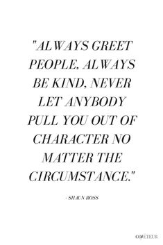 """""""Always greet people, always be kind, never let anybody pull you out of character no matter the circumstance."""" ~ Shaun Ross 