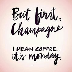 But first, champagne. I mean.. coffee.... it's Monday.