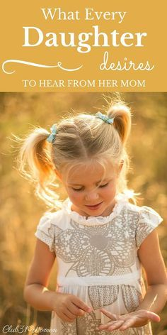What does every daughter long to hear from her mom? Here's a beautiful list for all of you women who were perfectly made to be the moms of your precious daughters! ~ Club31Women