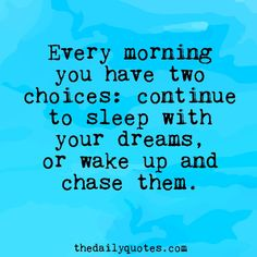 Every morning you have two choices: continue to sleep with your dreams, or wake up and chase them. thedailyquotes.com