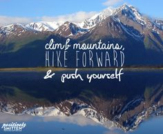 Climb mountains, hike forward, and push yourself | Positively Smitten #advice #inspiration #quotes