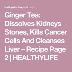Ginger Tea: Dissolves Kidneys Stones, Kills Cancer Cells And Cleanses Liver – Recipe Page 2 | HEALTHYLIFE