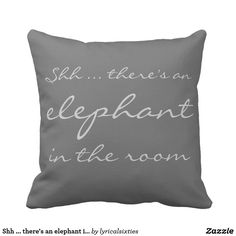 "Shh ... there's an elephant in the room throw pillow This lovely square pillow has the words ""Shh ... there's an elephant in the room"" on the front in light gray on darker gray, and on the reverse is a very cute, hand drawn, doodle art elephant in shades of gray. It's cute, humorous and elegant."