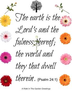 The earth is the Lord's and the fulness thereof. the world and they that dwell therein. {Psalm 24:1)
