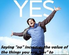 """Saying """"no"""" increases the value of the things you say """"yes"""" to."""