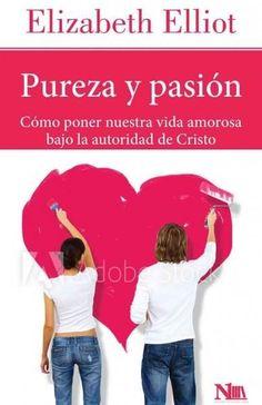 Pureza y pasion/ Passion and Purity: Como poner nuestra vida amorosa bajo la autoridad de Cristo/ Learning to Bri...