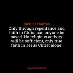 """Only through repentance and faith in Christ can anyone be saved. No religious activity will be sufficient, only true faith in Jesus Christ alone."", Ravi Zacharias"
