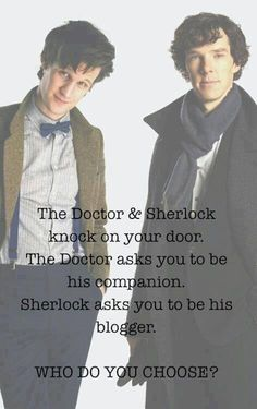 Easy go with the docotor because you can travel back in time and then you could become sherlocks blogger