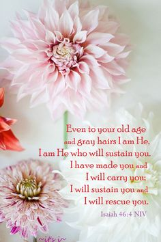 """And even to your old age I am he; and even to hoar hairs will I carry you: I have made, and I will bear; even I will carry, and will deliver you."" Isaiah 46:4"