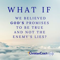 WHAT IF we believed GOD's Promises to be true and not the enemy's lies?