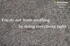 You do not learn anything by doing everything right. #inmagine #quote