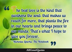 """""""The best love is the kind that awakens the soul; that makes us reach for more, that plants the fire in our hearts and brings peace to our minds. That's what I hope to give you forever."""" - Nicholas Sparks https://www.allgreatquotes.com/love_quotes.shtml"""