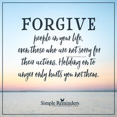 Forgive people in your life Forgive people in your life, even those who are not sorry for their actions. Holding on to anger only hurts you not them. — Unknown Author