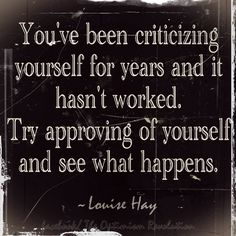 """You've been criticizing yourself for years and it hasn't worked. Try approving of yourself and see what happens."" --Louise Hay"