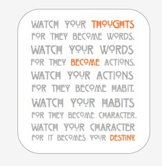 Watch your thoughts for they become words. Watch your words for they become actions. Watch your actions for they become habit. Watch your habits for they become character. Watch your character for it becomes your destiny.