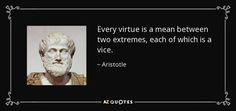 Every virtue is a mean between two extremes, each of which is a vice. - Aristotle