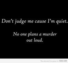 Don't judge me cause I'm quiet.