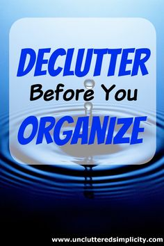 Don't undo your progress before you start. Declutter before you organize.