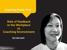 Power Tool: Role of Feedback in the Workplace vs. Coaching Environment  A Coaching Power Tool Created by Lisa Lam (Leadership Coach, AUSTRALIA)