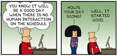 I have another full day of doing nothing but rearranging zeros and ones. You know it will be a good day when there is no human interaction on the schedule. Dilbert: Well, it started good. Dilbert Cartoon, Dilbert Comics, Work Memes, Work Quotes, Work Funnies, Cynical Quotes, Hr Humor, Retail Humor, Fun Comics