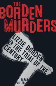 The Borden Murders: Lizzie Borden and the Trial of the Century by Sarah Miller | 9780553498080 | Hardcover | Barnes & Noble