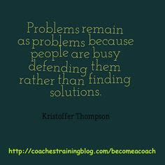 Problems remain as problems because people are busy defending them rather than finding solutions.
