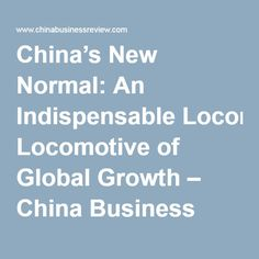 China's New Normal: An Indispensable Locomotive of Global Growth – China Business Review