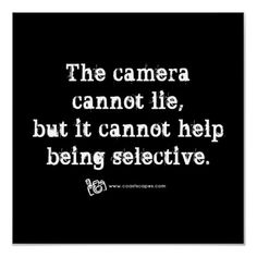 The camera cannot lie, but it cannot help being selective.