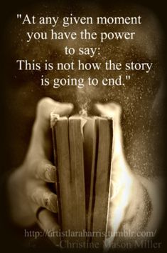 "Powerful words:: At any given moment you have the power to say: ""This is not how the story is going to end."""