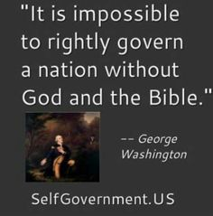 """It Is Impossible To Rightly Govern A Nation Without God And The Bible. George Washington I would want to know What Bible? I prefer the Ancient Book of Wisdom from the Chinese, but I'm sure All the Good books say the same. Great Quotes, Quotes To Live By, Me Quotes, Inspirational Quotes, Faith Quotes, Motivational, Facebook Humor, Thing 1, Founding Fathers"