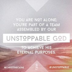 You are not alone. You're part of a team assembled by our unstoppable God to achieve his eternal purposes. -Christine Caine