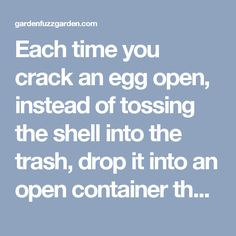 Each time you crack an egg open, instead of tossing the shell into the trash, drop it into an open container that you keep in the fridge. When the container is full, crush the shells into small bits and sprinkle them around the base of your plants. The sharp eggshells will deter slugs, snails, and other bugs from nibbling on your garden and add a touch of calcium to the soil. - gardenfuzzgarden