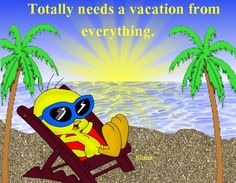 Totally needs a vacation from everything. Tweety Bird by the beach.