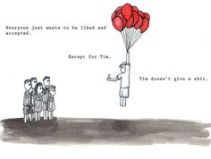 Everyone just wants to be liked and accepted. Except for Tim. Tim doesn't give a shit.