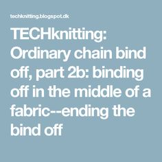 TECHknitting: Ordinary chain bind off, part 2b: binding off in the middle of a fabric--ending the bind off