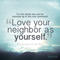 """K-LOVE Daily Verse: For the whole law can be summed up in this one command: """"Love your neighbor as yourself."""" Galatians 5:14 NLT"""