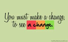 You must make a change to see a change.
