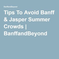 Tips To Avoid Banff & Jasper Summer Crowds | BanffandBeyond