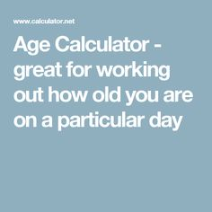 Age Calculator - great for working out how old you are on a particular day