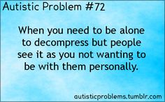 Autistic Problem When you need to be alone to decompress, but people see it as you not wanting to be with them personally. Aspergers Autism, Autism Quotes, High Functioning Autism, Autistic People, Sensory Issues, Sensory Processing Disorder, Autism Spectrum Disorder, Autism Awareness, Humor
