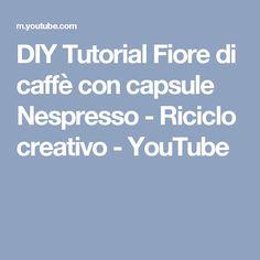 DIY Tutorial Fiore di caffè con capsule Nespresso - Riciclo creativo  - YouTube