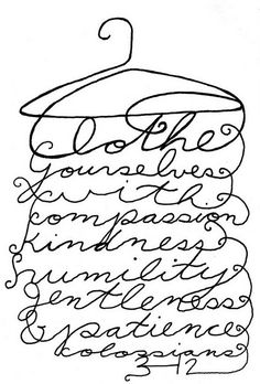 Clothe yourselves with compassion, kindness, humility, gentleness, and patience. Most of all love!