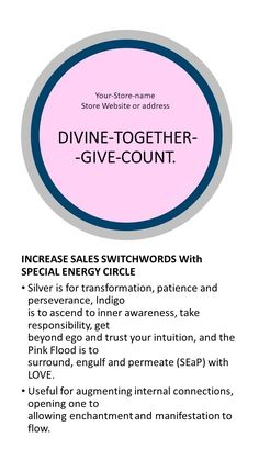 Increase sales SW with special color energy circle explained  DIVINE-TOGETHER--GIVE-COUNT.  INCREASE SALES SWITCHWORDS With SPECIAL ENERGY CIRCLE  Silver is for transformation, patience and perseverance, Indigois to ascend to inner awareness, take responsibility, getbeyond ego and trust your intuition, and the Pink Flood is tosurround, engulf and permeate (SEaP) with LOVE. Useful for augmenting internal connections, opening one toallowing enchantment and manifestation to flow.