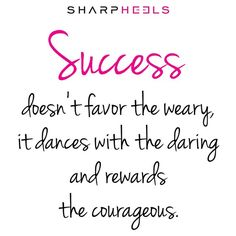 Success doesn't favor the weary, it dances with the daring and rewards the courageous.