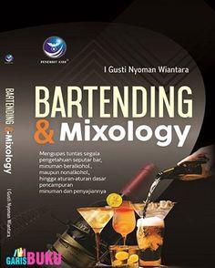 Bartending Dan Mixology Mengupas Tuntas Segala Pengetahuan Seputar Bar Minuman Beralkohol Maupun Nonalkohol Hingga Aturan Dasar Pencampuran Minuman Dan Penyajiannya