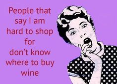 People that say I am hard to shop for don't know where to buy wine.